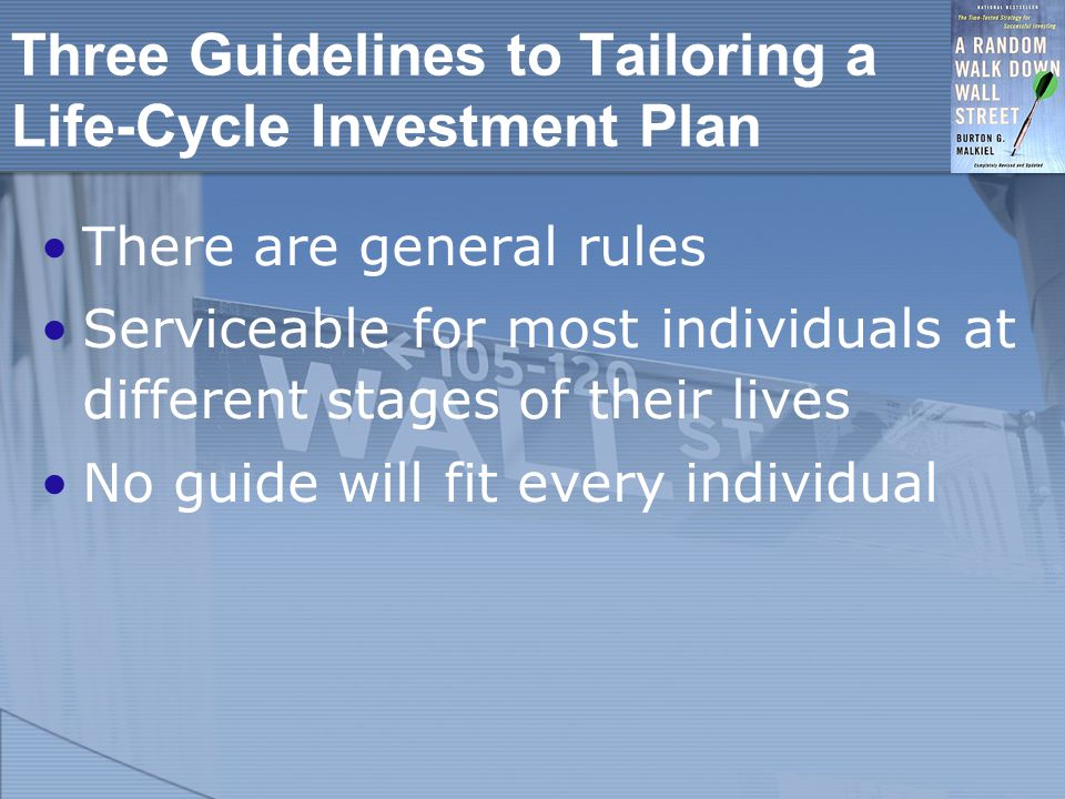 Three Guidelines to Tailoring a Life-Cycle Investment Plan There are general rules Serviceable for most individuals at different stages of their lives No guide will fit every individual