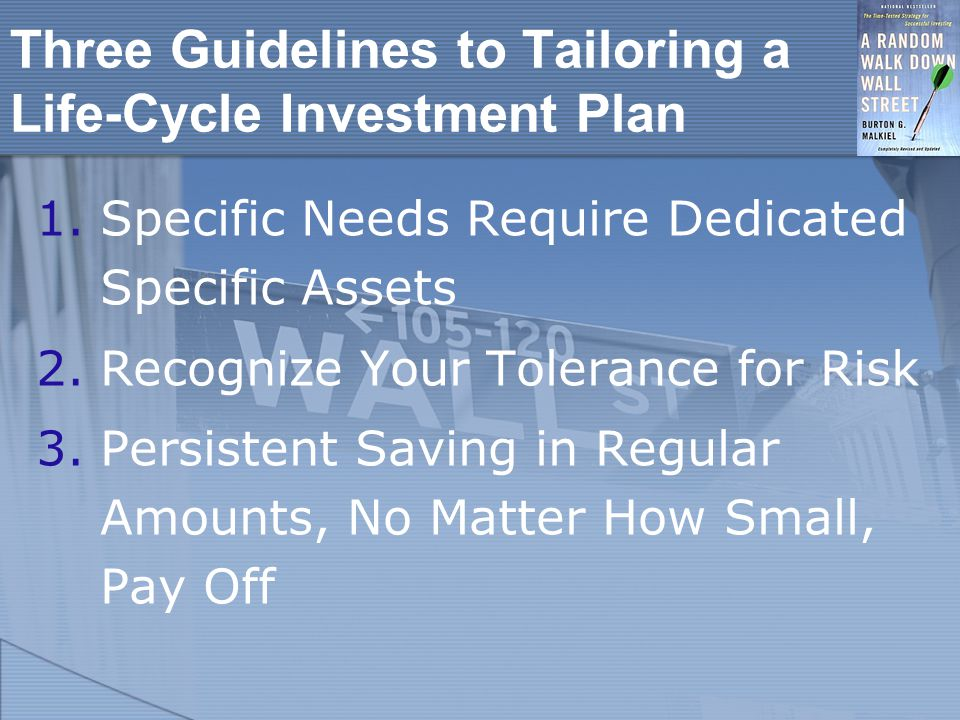 Three Guidelines to Tailoring a Life-Cycle Investment Plan 1.Specific Needs Require Dedicated Specific Assets 2.Recognize Your Tolerance for Risk 3.Persistent Saving in Regular Amounts, No Matter How Small, Pay Off