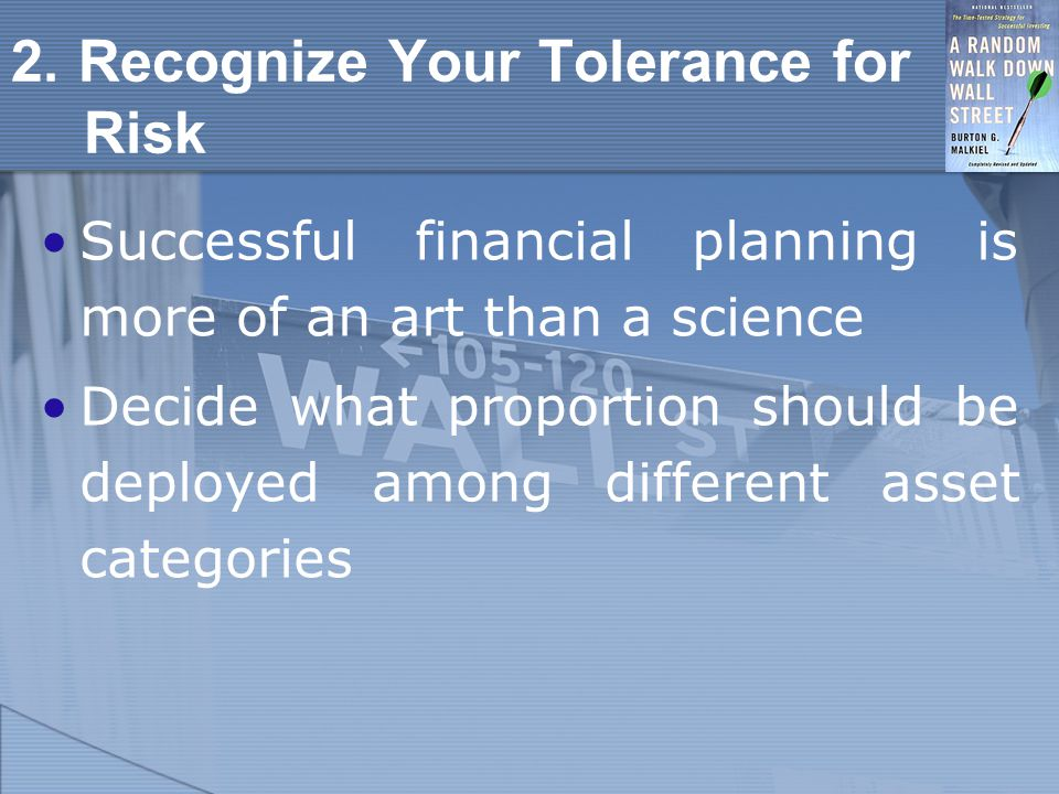 2. Recognize Your Tolerance for Risk Successful financial planning is more of an art than a science Decide what proportion should be deployed among di