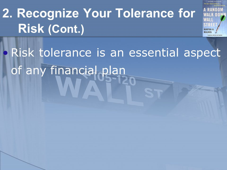 2. Recognize Your Tolerance for Risk (Cont.) Risk tolerance is an essential aspect of any financial plan