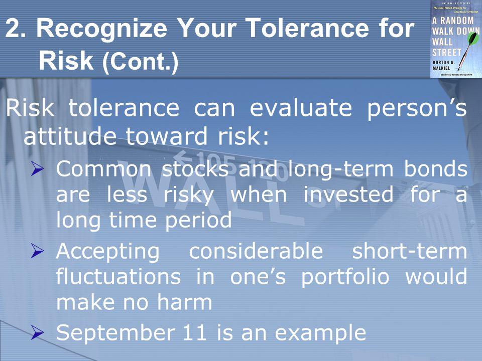 2. Recognize Your Tolerance for Risk (Cont.) Risk tolerance can evaluate person's attitude toward risk:  Common stocks and long-term bonds are less r