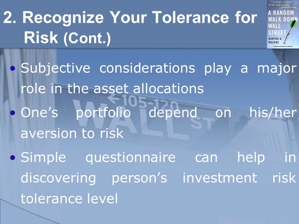 2. Recognize Your Tolerance for Risk (Cont.) Subjective considerations play a major role in the asset allocations One's portfolio depend on his/her av