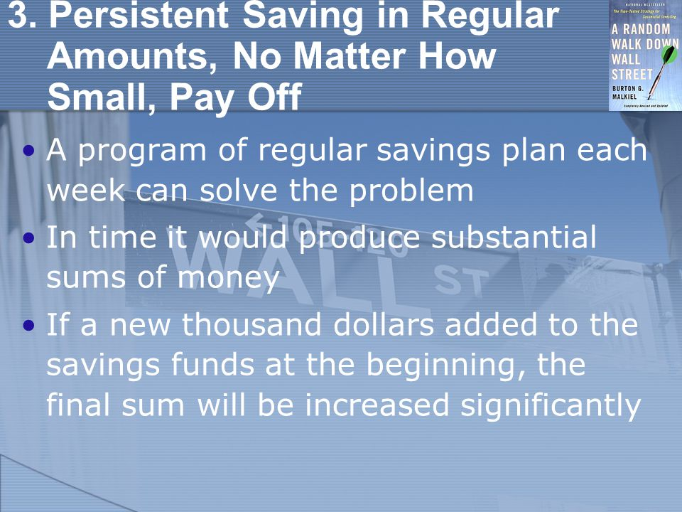 3. Persistent Saving in Regular Amounts, No Matter How Small, Pay Off A program of regular savings plan each week can solve the problem In time it wou
