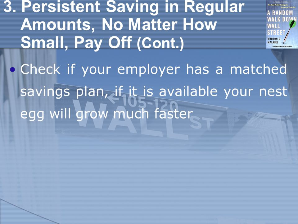 3. Persistent Saving in Regular Amounts, No Matter How Small, Pay Off (Cont.) Check if your employer has a matched savings plan, if it is available yo