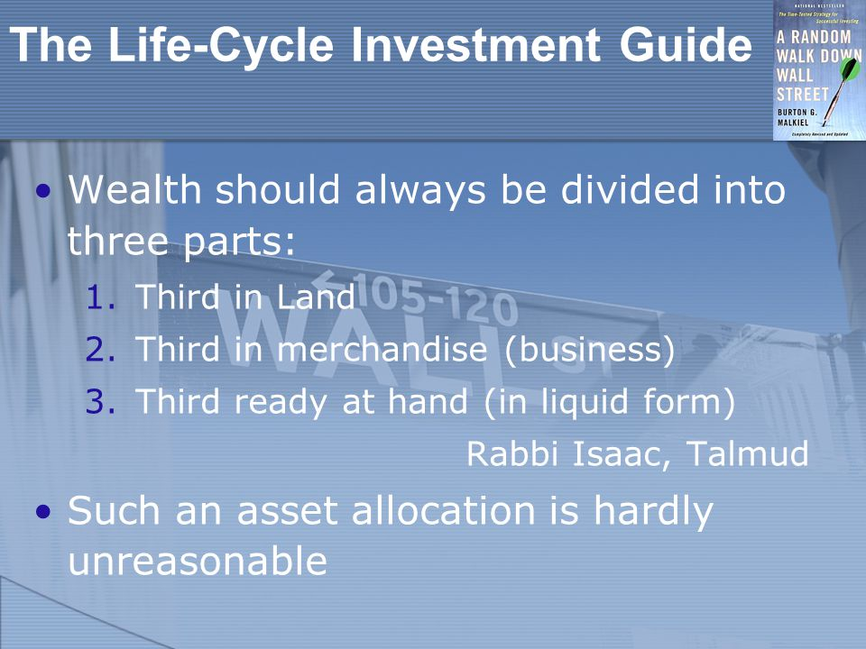 The Life-Cycle Investment Guide Wealth should always be divided into three parts: 1.Third in Land 2.Third in merchandise (business) 3.Third ready at hand (in liquid form) Rabbi Isaac, Talmud Such an asset allocation is hardly unreasonable