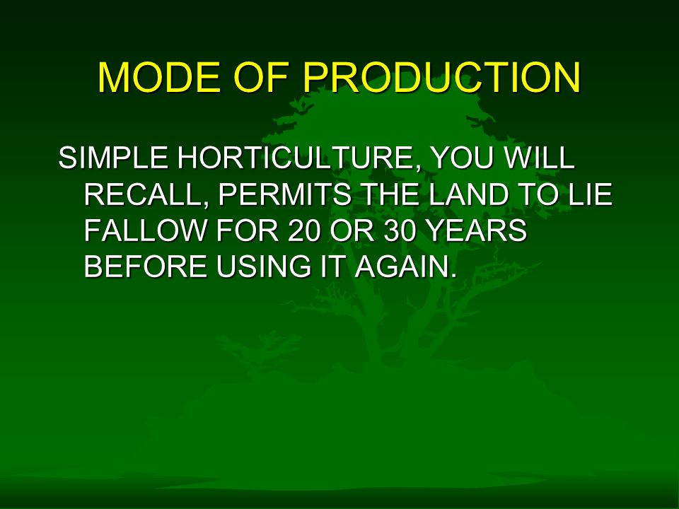 MODE OF PRODUCTION SIMPLE HORTICULTURE, YOU WILL RECALL, PERMITS THE LAND TO LIE FALLOW FOR 20 OR 30 YEARS BEFORE USING IT AGAIN.