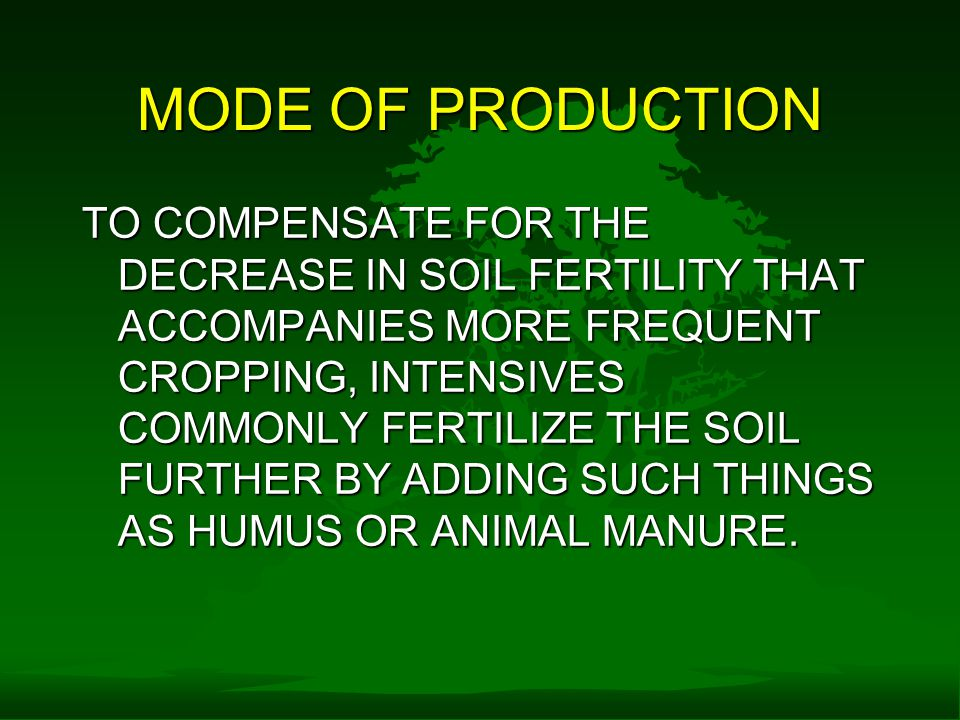 MODE OF PRODUCTION TO COMPENSATE FOR THE DECREASE IN SOIL FERTILITY THAT ACCOMPANIES MORE FREQUENT CROPPING, INTENSIVES COMMONLY FERTILIZE THE SOIL FURTHER BY ADDING SUCH THINGS AS HUMUS OR ANIMAL MANURE.