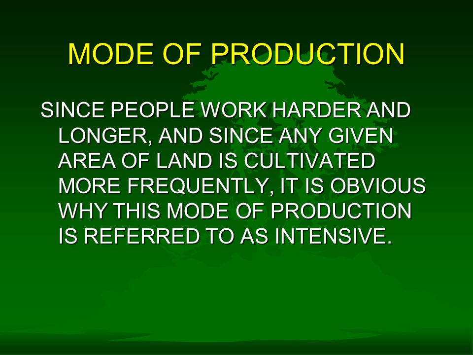 MODE OF PRODUCTION SINCE PEOPLE WORK HARDER AND LONGER, AND SINCE ANY GIVEN AREA OF LAND IS CULTIVATED MORE FREQUENTLY, IT IS OBVIOUS WHY THIS MODE OF PRODUCTION IS REFERRED TO AS INTENSIVE.