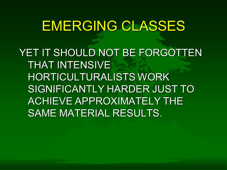 EMERGING CLASSES YET IT SHOULD NOT BE FORGOTTEN THAT INTENSIVE HORTICULTURALISTS WORK SIGNIFICANTLY HARDER JUST TO ACHIEVE APPROXIMATELY THE SAME MATERIAL RESULTS.