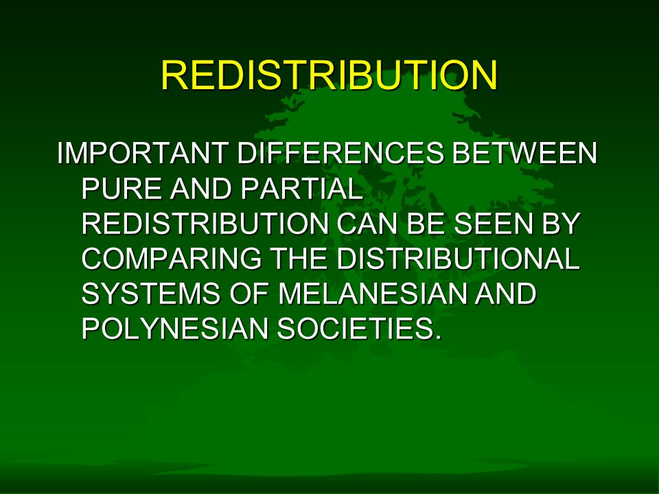 REDISTRIBUTION IMPORTANT DIFFERENCES BETWEEN PURE AND PARTIAL REDISTRIBUTION CAN BE SEEN BY COMPARING THE DISTRIBUTIONAL SYSTEMS OF MELANESIAN AND POLYNESIAN SOCIETIES.