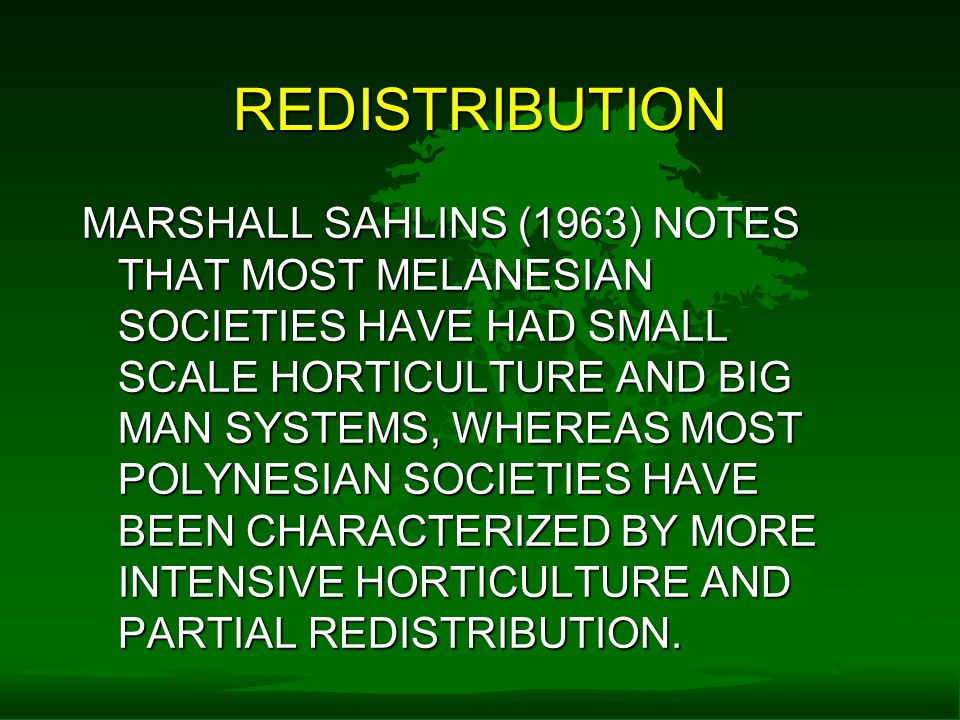 REDISTRIBUTION MARSHALL SAHLINS (1963) NOTES THAT MOST MELANESIAN SOCIETIES HAVE HAD SMALL SCALE HORTICULTURE AND BIG MAN SYSTEMS, WHEREAS MOST POLYNESIAN SOCIETIES HAVE BEEN CHARACTERIZED BY MORE INTENSIVE HORTICULTURE AND PARTIAL REDISTRIBUTION.