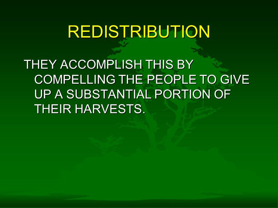 REDISTRIBUTION THEY ACCOMPLISH THIS BY COMPELLING THE PEOPLE TO GIVE UP A SUBSTANTIAL PORTION OF THEIR HARVESTS.