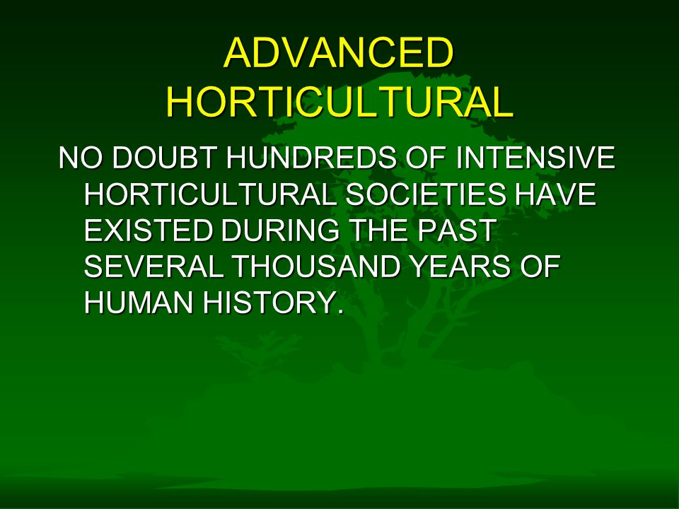 ADVANCED HORTICULTURAL NO DOUBT HUNDREDS OF INTENSIVE HORTICULTURAL SOCIETIES HAVE EXISTED DURING THE PAST SEVERAL THOUSAND YEARS OF HUMAN HISTORY.