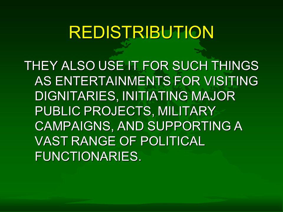 REDISTRIBUTION THEY ALSO USE IT FOR SUCH THINGS AS ENTERTAINMENTS FOR VISITING DIGNITARIES, INITIATING MAJOR PUBLIC PROJECTS, MILITARY CAMPAIGNS, AND SUPPORTING A VAST RANGE OF POLITICAL FUNCTIONARIES.