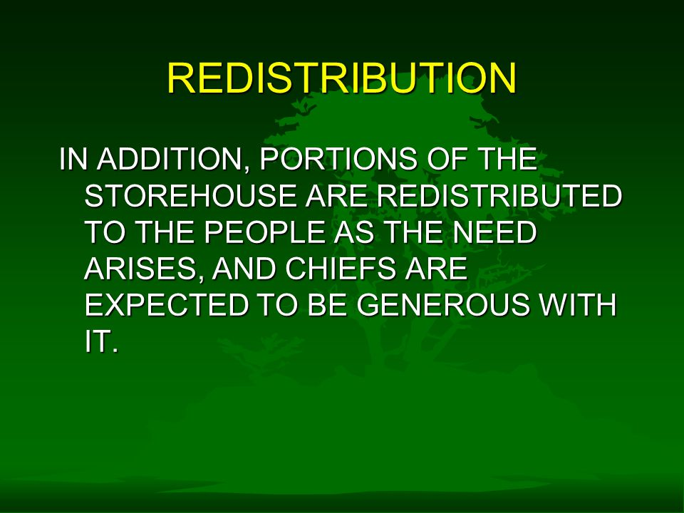 REDISTRIBUTION IN ADDITION, PORTIONS OF THE STOREHOUSE ARE REDISTRIBUTED TO THE PEOPLE AS THE NEED ARISES, AND CHIEFS ARE EXPECTED TO BE GENEROUS WITH IT.