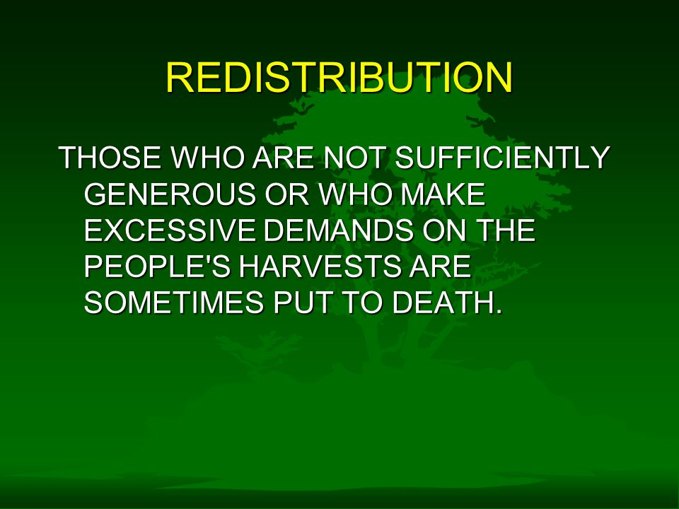 REDISTRIBUTION THOSE WHO ARE NOT SUFFICIENTLY GENEROUS OR WHO MAKE EXCESSIVE DEMANDS ON THE PEOPLE S HARVESTS ARE SOMETIMES PUT TO DEATH.
