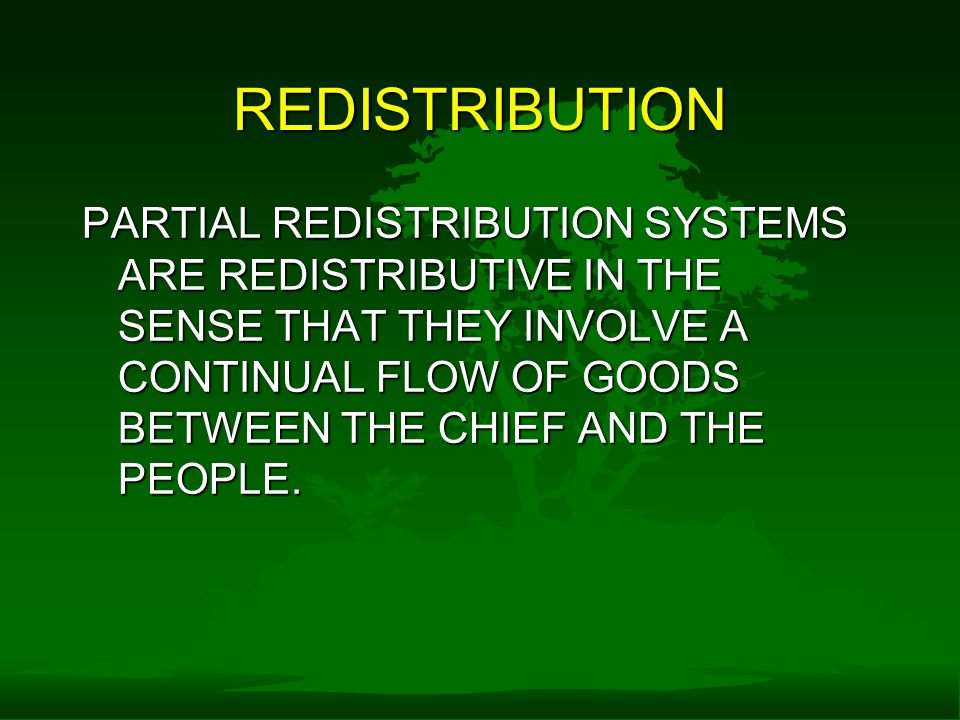 REDISTRIBUTION PARTIAL REDISTRIBUTION SYSTEMS ARE REDISTRIBUTIVE IN THE SENSE THAT THEY INVOLVE A CONTINUAL FLOW OF GOODS BETWEEN THE CHIEF AND THE PEOPLE.