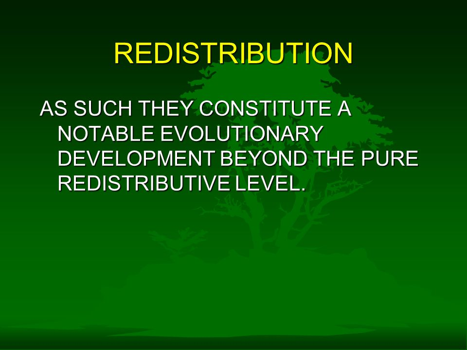 REDISTRIBUTION AS SUCH THEY CONSTITUTE A NOTABLE EVOLUTIONARY DEVELOPMENT BEYOND THE PURE REDISTRIBUTIVE LEVEL.