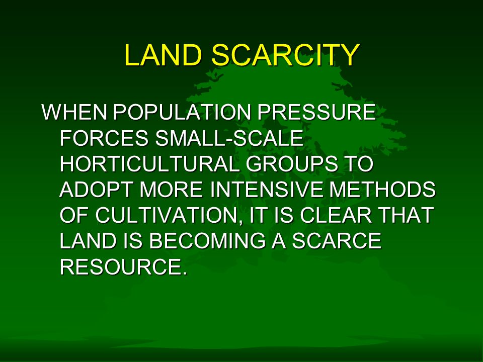 LAND SCARCITY WHEN POPULATION PRESSURE FORCES SMALL-SCALE HORTICULTURAL GROUPS TO ADOPT MORE INTENSIVE METHODS OF CULTIVATION, IT IS CLEAR THAT LAND IS BECOMING A SCARCE RESOURCE.