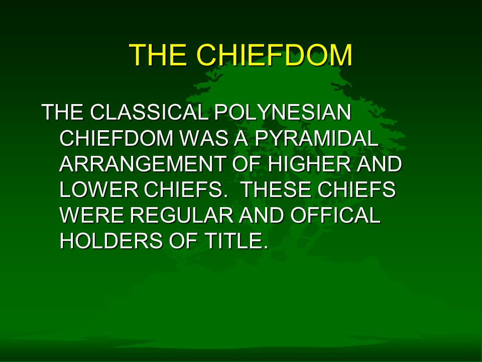 THE CHIEFDOM THE CLASSICAL POLYNESIAN CHIEFDOM WAS A PYRAMIDAL ARRANGEMENT OF HIGHER AND LOWER CHIEFS.
