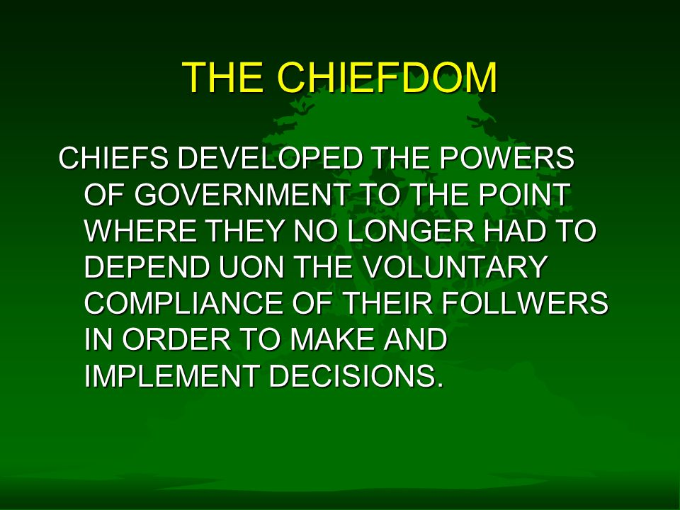 THE CHIEFDOM CHIEFS DEVELOPED THE POWERS OF GOVERNMENT TO THE POINT WHERE THEY NO LONGER HAD TO DEPEND UON THE VOLUNTARY COMPLIANCE OF THEIR FOLLWERS IN ORDER TO MAKE AND IMPLEMENT DECISIONS.