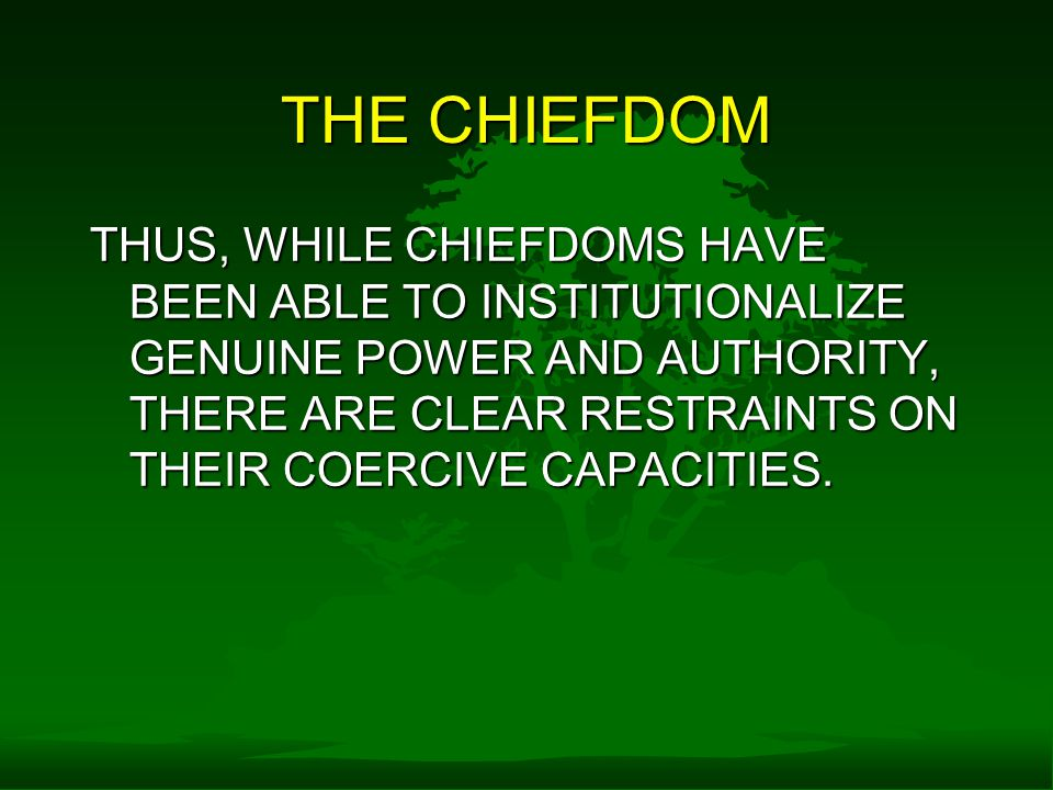 THE CHIEFDOM THUS, WHILE CHIEFDOMS HAVE BEEN ABLE TO INSTITUTIONALIZE GENUINE POWER AND AUTHORITY, THERE ARE CLEAR RESTRAINTS ON THEIR COERCIVE CAPACITIES.