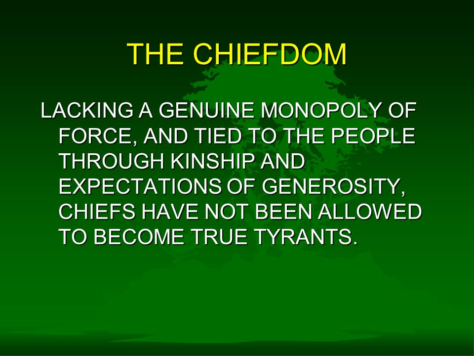 THE CHIEFDOM LACKING A GENUINE MONOPOLY OF FORCE, AND TIED TO THE PEOPLE THROUGH KINSHIP AND EXPECTATIONS OF GENEROSITY, CHIEFS HAVE NOT BEEN ALLOWED TO BECOME TRUE TYRANTS.