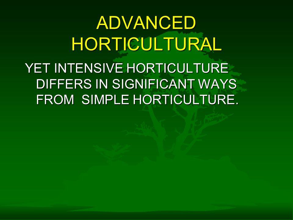 ADVANCED HORTICULTURAL YET INTENSIVE HORTICULTURE DIFFERS IN SIGNIFICANT WAYS FROM SIMPLE HORTICULTURE.