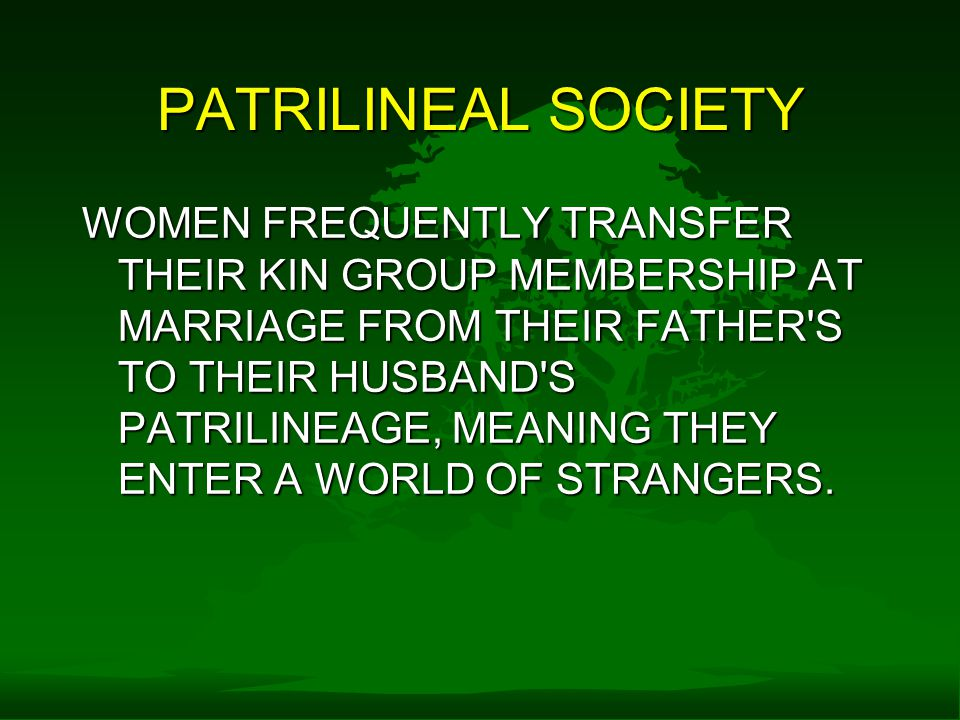 PATRILINEAL SOCIETY WOMEN FREQUENTLY TRANSFER THEIR KIN GROUP MEMBERSHIP AT MARRIAGE FROM THEIR FATHER S TO THEIR HUSBAND S PATRILINEAGE, MEANING THEY ENTER A WORLD OF STRANGERS.