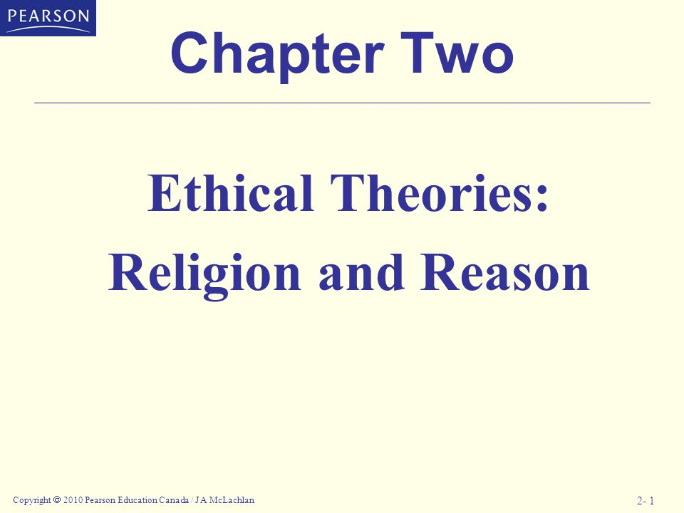 Copyright  2010 Pearson Education Canada / J A McLachlan 2- 1 Chapter Two Ethical Theories: Religion and Reason