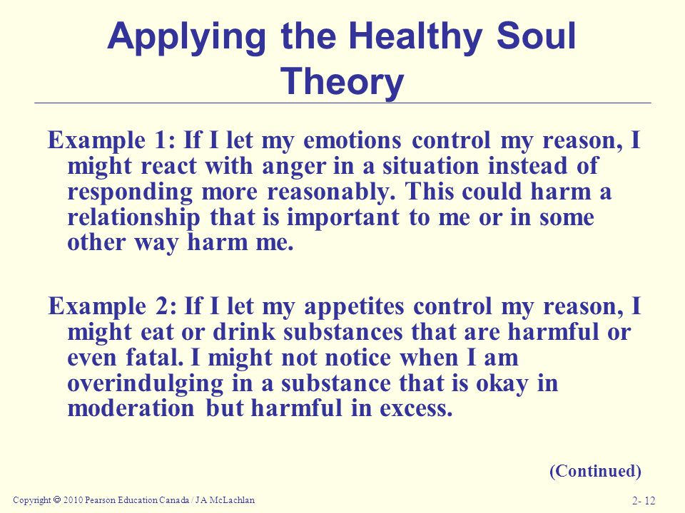 Copyright  2010 Pearson Education Canada / J A McLachlan 2- 12 Applying the Healthy Soul Theory Example 1: If I let my emotions control my reason, I might react with anger in a situation instead of responding more reasonably.