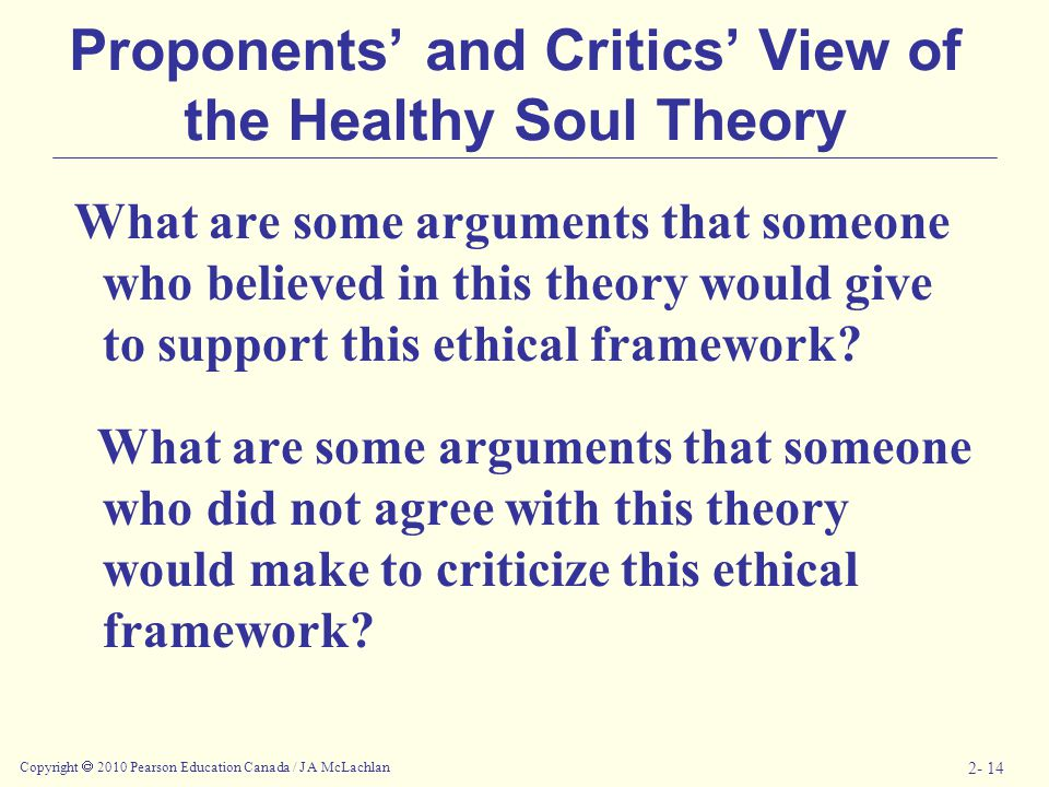 Copyright  2010 Pearson Education Canada / J A McLachlan 2- 14 Proponents' and Critics' View of the Healthy Soul Theory What are some arguments that someone who believed in this theory would give to support this ethical framework.