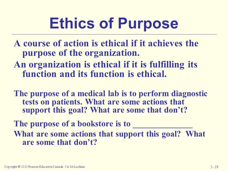 Copyright  2010 Pearson Education Canada / J A McLachlan 2- 19 Ethics of Purpose A course of action is ethical if it achieves the purpose of the organization.