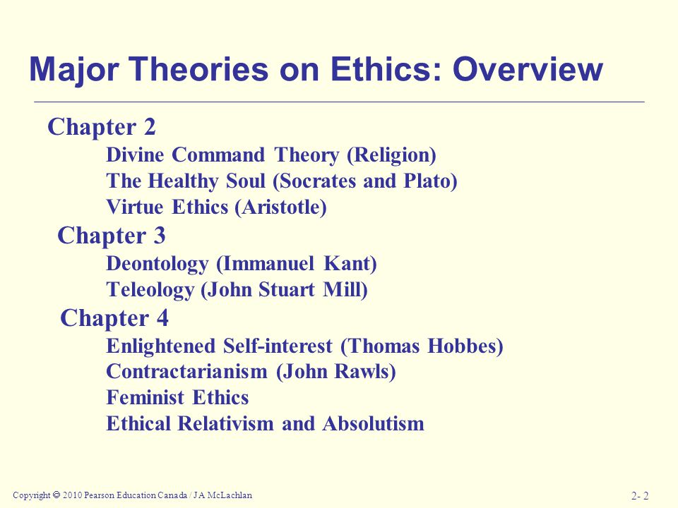 Copyright  2010 Pearson Education Canada / J A McLachlan 2- 2 Major Theories on Ethics: Overview Chapter 2 Divine Command Theory (Religion) The Healthy Soul (Socrates and Plato) Virtue Ethics (Aristotle) Chapter 3 Deontology (Immanuel Kant) Teleology (John Stuart Mill) Chapter 4 Enlightened Self-interest (Thomas Hobbes) Contractarianism (John Rawls) Feminist Ethics Ethical Relativism and Absolutism