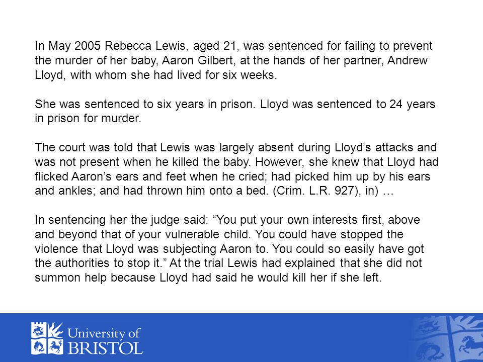In May 2005 Rebecca Lewis, aged 21, was sentenced for failing to prevent the murder of her baby, Aaron Gilbert, at the hands of her partner, Andrew Lloyd, with whom she had lived for six weeks.