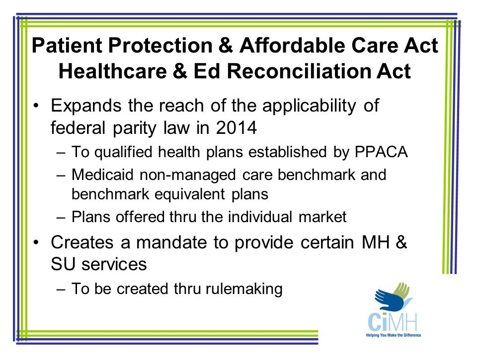 Patient Protection & Affordable Care Act Healthcare & Ed Reconciliation Act Expands the reach of the applicability of federal parity law in 2014 –To qualified health plans established by PPACA –Medicaid non-managed care benchmark and benchmark equivalent plans –Plans offered thru the individual market Creates a mandate to provide certain MH & SU services –To be created thru rulemaking