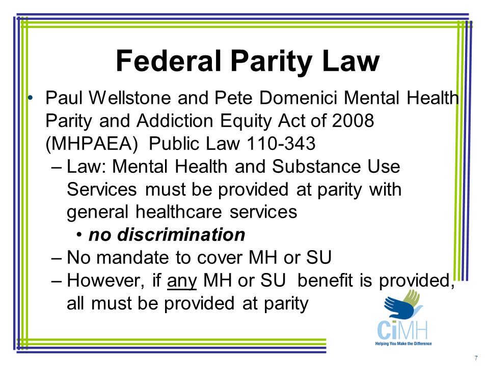 Federal Parity Law Paul Wellstone and Pete Domenici Mental Health Parity and Addiction Equity Act of 2008 (MHPAEA) Public Law 110-343 –Law: Mental Health and Substance Use Services must be provided at parity with general healthcare services no discrimination –No mandate to cover MH or SU –However, if any MH or SU benefit is provided, all must be provided at parity 7
