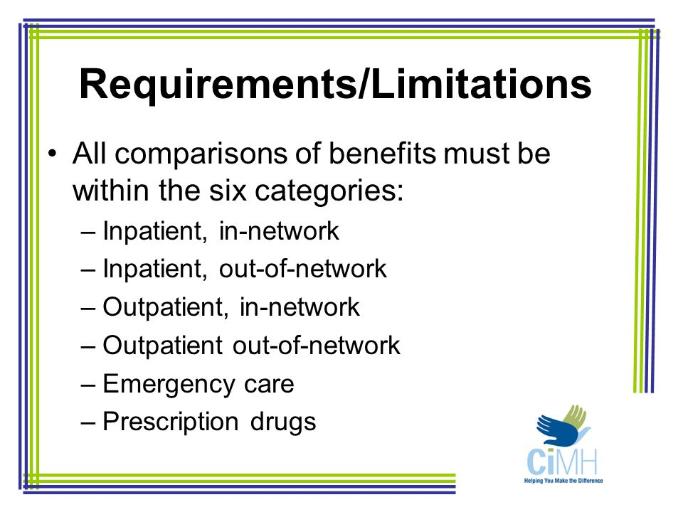 Requirements/Limitations All comparisons of benefits must be within the six categories: –Inpatient, in-network –Inpatient, out-of-network –Outpatient, in-network –Outpatient out-of-network –Emergency care –Prescription drugs