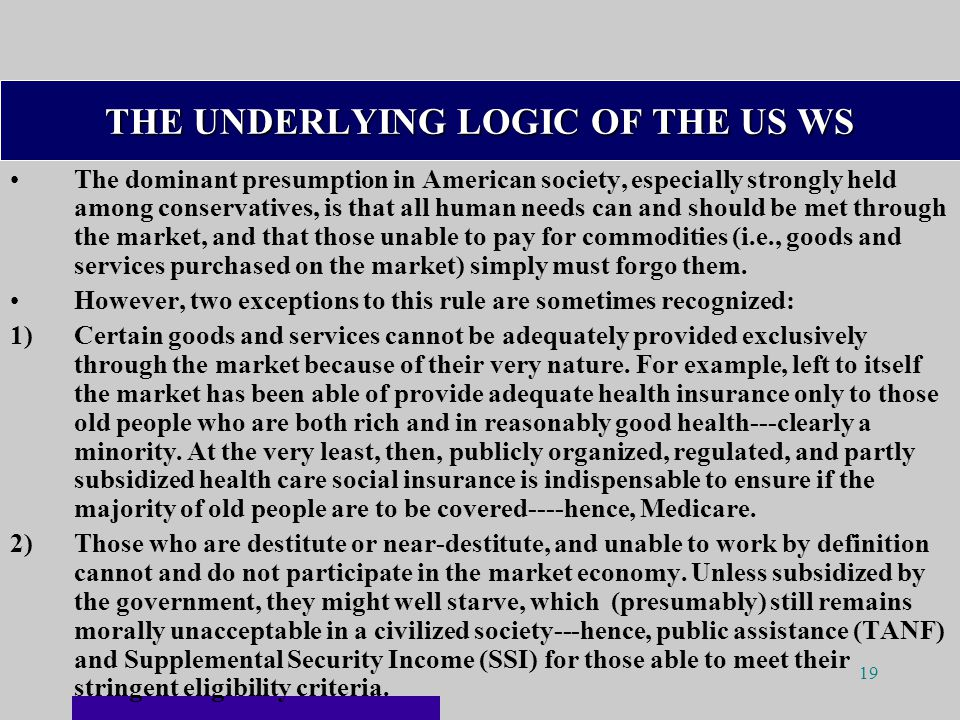 19 THE UNDERLYING LOGIC OF THE US WS The dominant presumption in American society, especially strongly held among conservatives, is that all human needs can and should be met through the market, and that those unable to pay for commodities (i.e., goods and services purchased on the market) simply must forgo them.