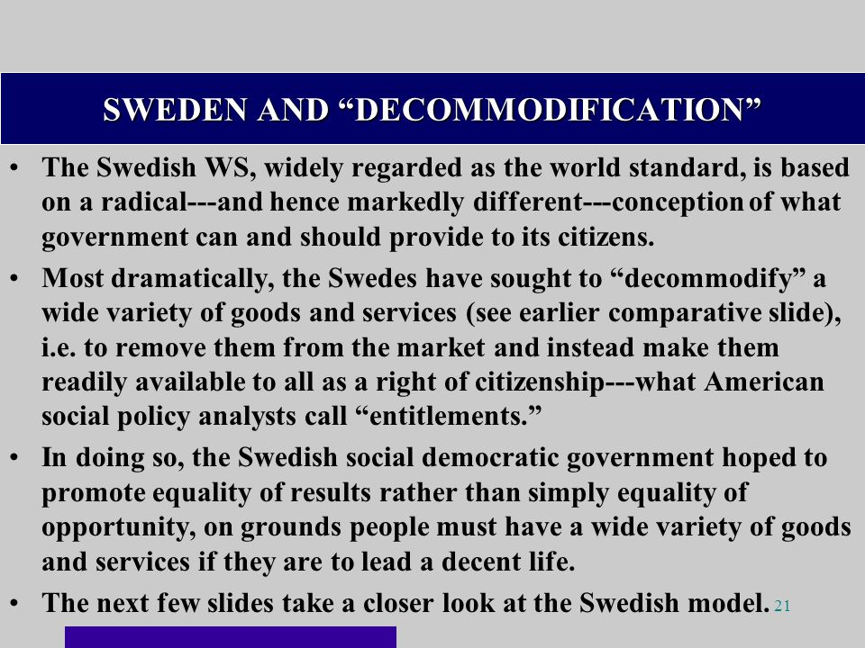 21 SWEDEN AND DECOMMODIFICATION The Swedish WS, widely regarded as the world standard, is based on a radical---and hence markedly different---conception of what government can and should provide to its citizens.