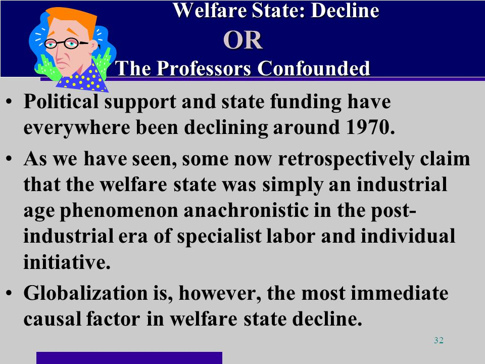 32 Welfare State: Decline OR The Professors Confounded Welfare State: Decline OR The Professors Confounded Political support and state funding have everywhere been declining around 1970.