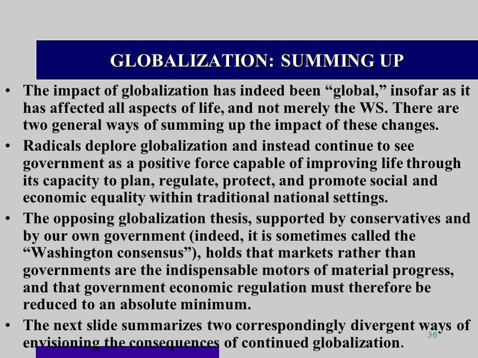 36 GLOBALIZATION: SUMMING UP The impact of globalization has indeed been global, insofar as it has affected all aspects of life, and not merely the WS.