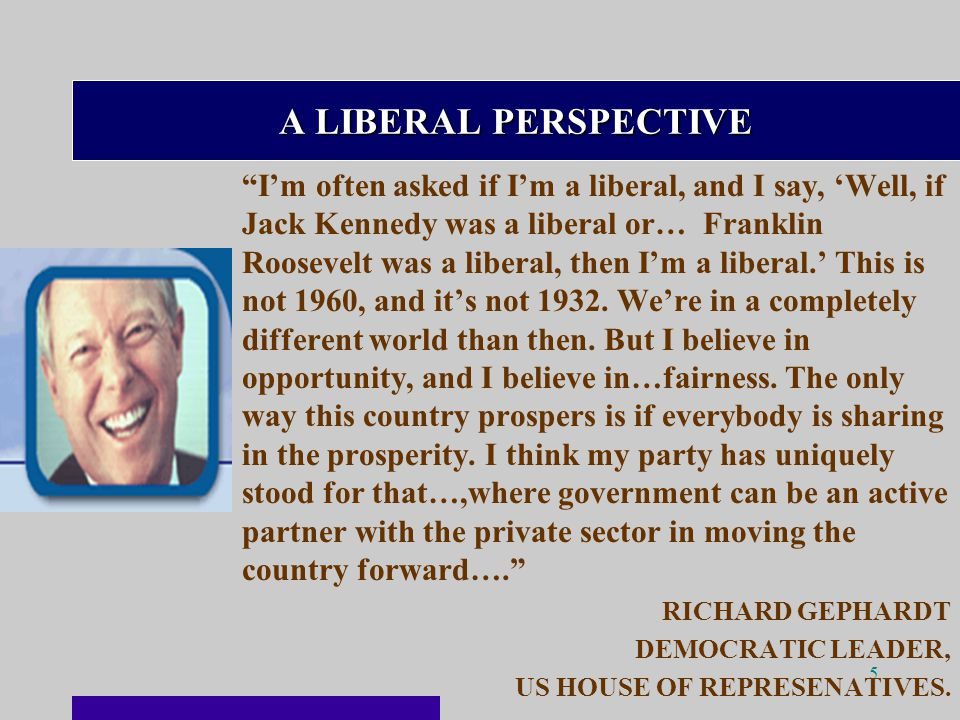 5 A LIBERAL PERSPECTIVE I'm often asked if I'm a liberal, and I say, 'Well, if Jack Kennedy was a liberal or… Franklin Roosevelt was a liberal, then I'm a liberal.' This is not 1960, and it's not 1932.
