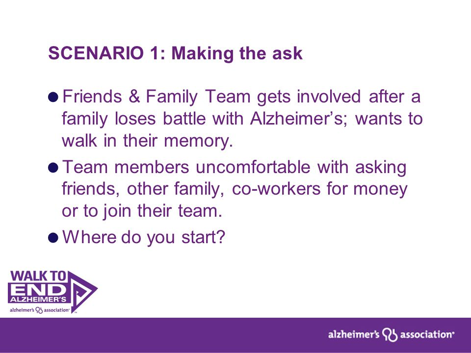 SCENARIO 1: Making the ask  Friends & Family Team gets involved after a family loses battle with Alzheimer's; wants to walk in their memory.  Team m