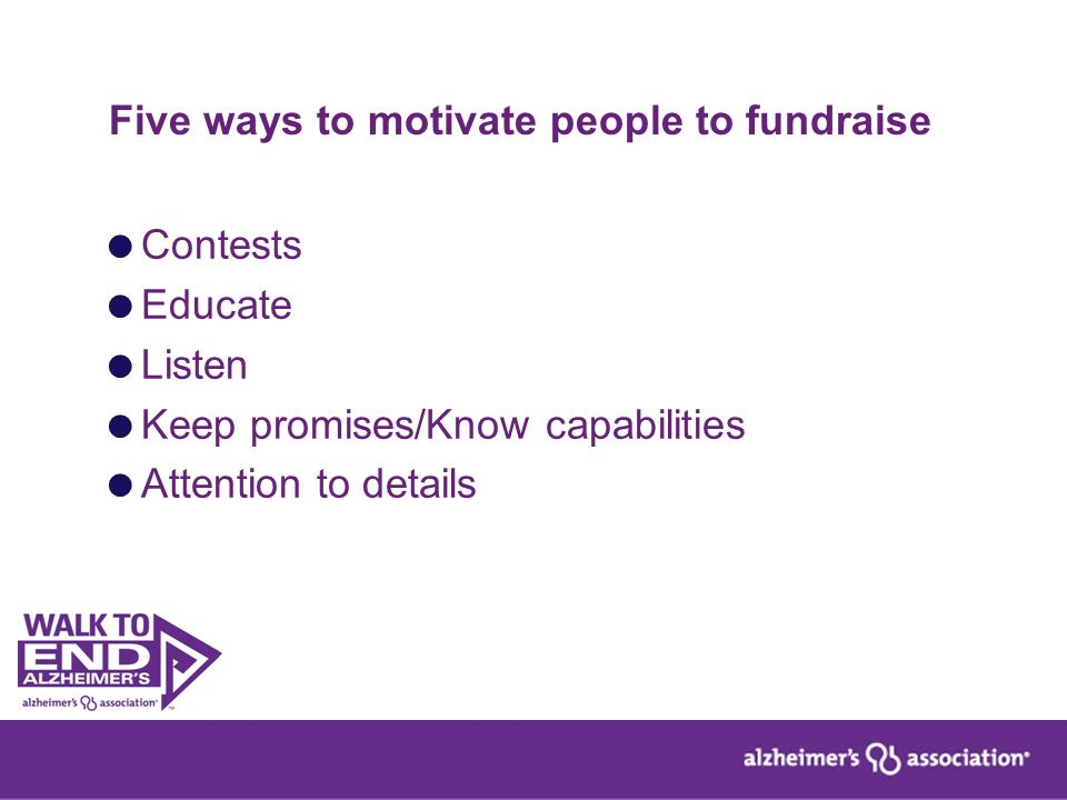 Five ways to motivate people to fundraise  Contests  Educate  Listen  Keep promises/Know capabilities  Attention to details