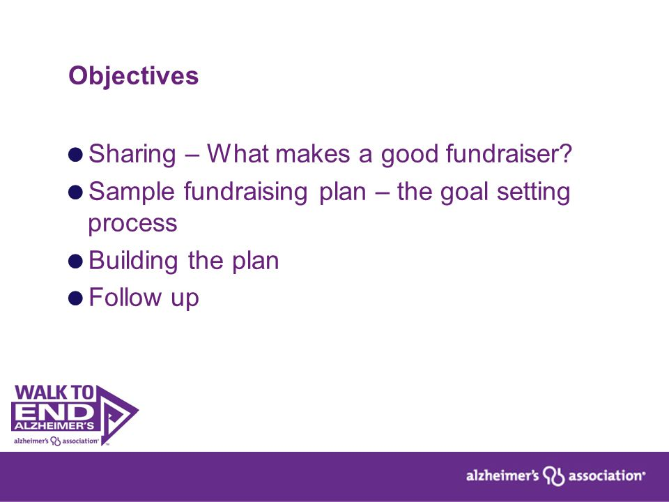 Objectives  Sharing – What makes a good fundraiser?  Sample fundraising plan – the goal setting process  Building the plan  Follow up