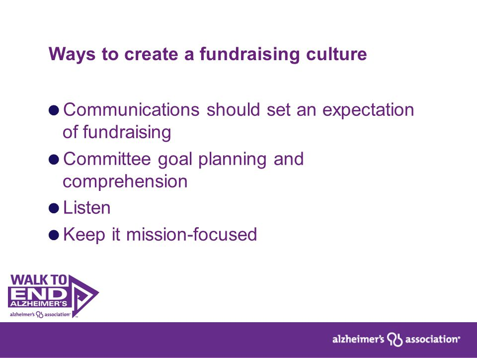 Ways to create a fundraising culture  Communications should set an expectation of fundraising  Committee goal planning and comprehension  Listen 