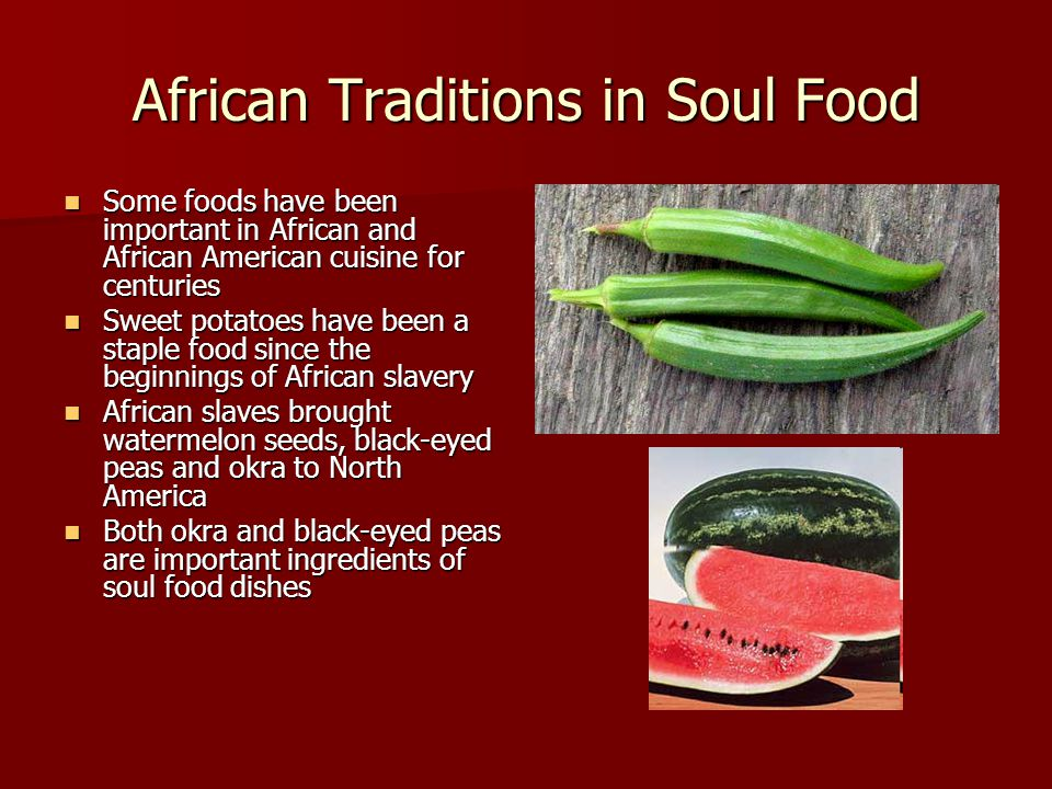 African Traditions in Soul Food Some foods have been important in African and African American cuisine for centuries Some foods have been important in African and African American cuisine for centuries Sweet potatoes have been a staple food since the beginnings of African slavery Sweet potatoes have been a staple food since the beginnings of African slavery African slaves brought watermelon seeds, black-eyed peas and okra to North America African slaves brought watermelon seeds, black-eyed peas and okra to North America Both okra and black-eyed peas are important ingredients of soul food dishes Both okra and black-eyed peas are important ingredients of soul food dishes