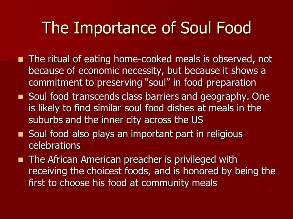 The Importance of Soul Food The ritual of eating home-cooked meals is observed, not because of economic necessity, but because it shows a commitment to preserving soul in food preparation The ritual of eating home-cooked meals is observed, not because of economic necessity, but because it shows a commitment to preserving soul in food preparation Soul food transcends class barriers and geography.