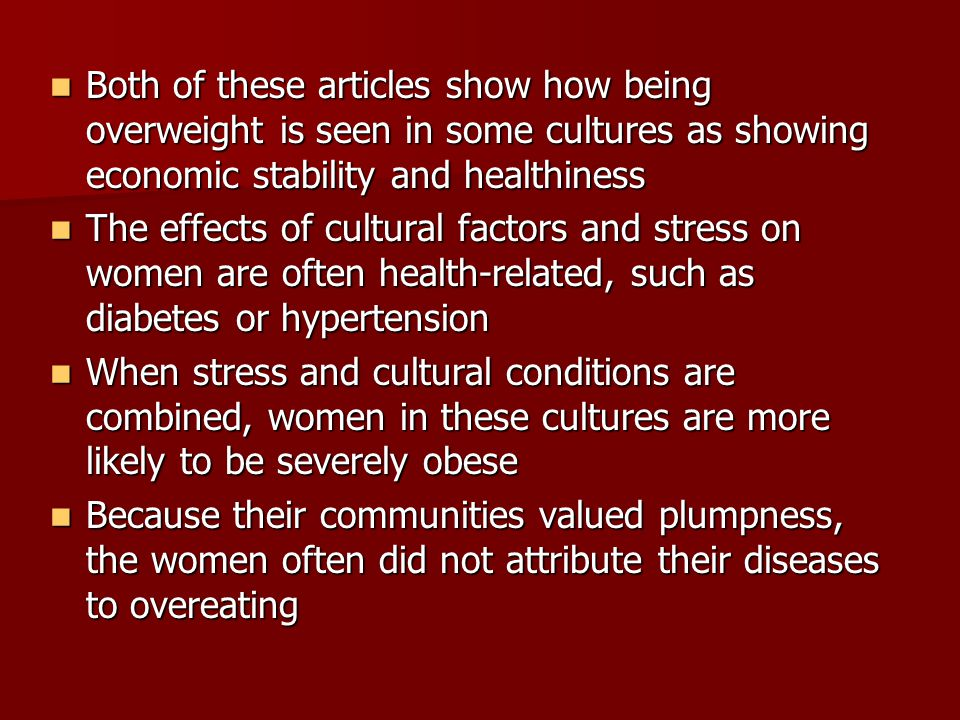 Both of these articles show how being overweight is seen in some cultures as showing economic stability and healthiness Both of these articles show how being overweight is seen in some cultures as showing economic stability and healthiness The effects of cultural factors and stress on women are often health-related, such as diabetes or hypertension The effects of cultural factors and stress on women are often health-related, such as diabetes or hypertension When stress and cultural conditions are combined, women in these cultures are more likely to be severely obese When stress and cultural conditions are combined, women in these cultures are more likely to be severely obese Because their communities valued plumpness, the women often did not attribute their diseases to overeating Because their communities valued plumpness, the women often did not attribute their diseases to overeating